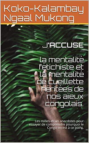 J'ACCUSE    la mentalité fétichiste  et la mentalité de cueillette héritées de nos aïeux congolais.: Les milles-et-un anecdotes pour essayer de  comprendre pourquoi le Congo en est à ce point. par Koko-Kalambay Ngaal Mukong
