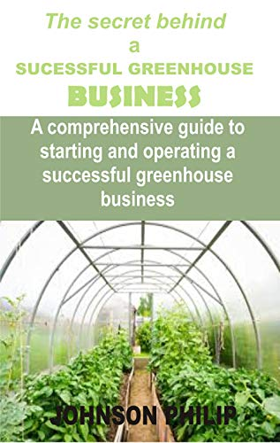 The secret behind a SUCCESSFUL GREENHOUSE BUSINESS: A comprehensive guide to starting and operating a successful greenhouse business (English Edition)