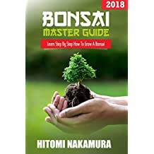 Bonsai Master Guide: How to grow a bonsai tree: 2018: Bonsai Beginner's Guide (English Edition)