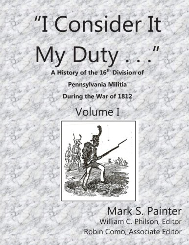 I Consider It My Duty: A History of the 16th Division, Pennsylvania Militia During the War of 1812: Volume 1