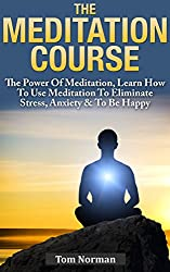 Meditation Course: The Power Of Meditation, Learn How To Use Meditation To Eliminate Stress, Anxiety & To Be Happy (Relaxation And Stress Reduction, Relaxation ... Relaxation Meditation) (English Edition)