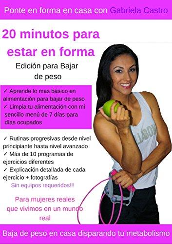 20 minutos para estar en forma: Edición para bajar de peso en casa. Para mujeres reales que vivimos en un mundo real por Gabriela Castro