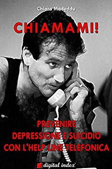 Chiamami! Prevenire la depressione e il suicidio con l'helpline telefonica di [Madeddu, Chiara]