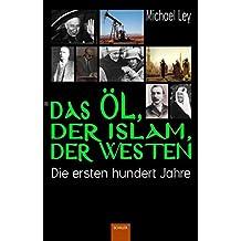 Das Öl, der Islam, der Westen: Die ersten hundert Jahre (Islam: Grüne Reihe)