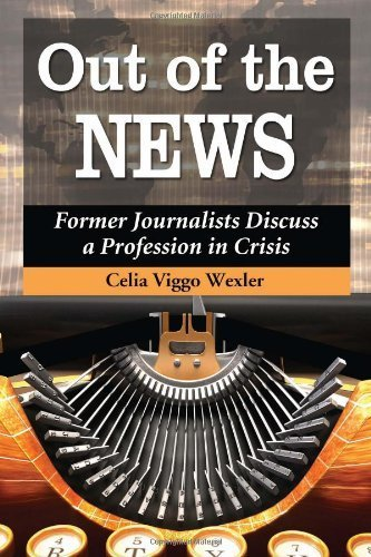 Out of the News: Former Journalists Discuss a Profession in Crisis by Celia Viggo Wexler (2012-07-16)