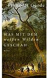 'Was mit dem weißen Wilden geschah: Roman' von François Garde