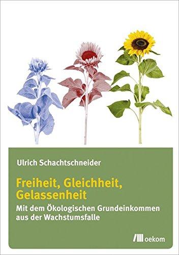 Freiheit, Gleichheit, Gelassenheit: Mit dem ökologischen Grundeinkommen aus der Wachstumsfalle
