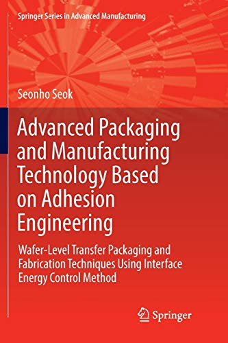 Advanced Packaging and Manufacturing Technology Based on Adhesion Engineering: Wafer-Level Transfer Packaging and Fabrication Techniques Using ... (Springer Series in Advanced Manufacturing) (Advanced Instrument Engineering)