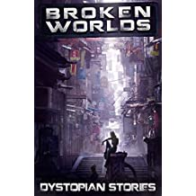 Broken Worlds: Dystopian Stories: An Anthology of Dystopian and Post-apocalyptic Short Stories (Apocalypse / Dystopia Anthology Book 2)
