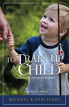 To Train Up a Child: Turning the hearts of the fathers to the children by [Pearl, Michael, Pearl, Debi]