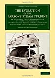 The Evolution of the Parsons Steam Turbine: An Account of Experimental Research on the Theory, Efficiency, and Mechanical Details of Land and Marine ... (Cambridge Library Collection - Technology)