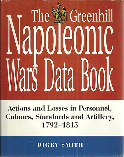 The Greenhill Napoleonic Wars Data Book: Actions and Losses in Personnel, Colours, Standards and Artillery, 1792-1815 by Digby Smith (1998-06-15)
