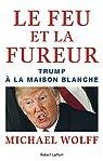 Le feu et la fureur : Trump à la Maison Blanche par Wolff