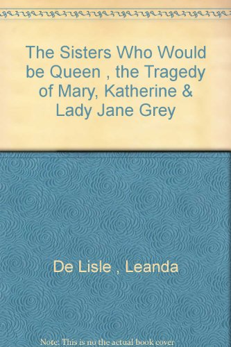 The Sisters Who Would be Queen , the Tragedy of Mary, Katherine & Lady Jane Grey