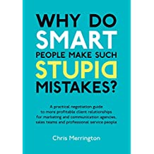 Why Do Smart People Make Such Stupid Mistakes?: A Practical Negotiation Guide to More Profitable Client Relationships for Marketing and Communication Teams ... Service People (English Edition)