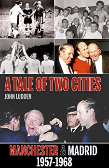 A Tale of Two Cities: Manchester United & Real Madrid 1957-1968 by [Ludden, John]