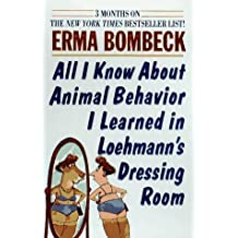 All I Know About Animal Behavior I Learned in Loehmann's Dressing Room by Erma Bombeck (1996-09-23)