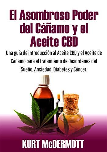 El Asombroso Poder del Cáñamo y el Aceite CBD: Una guía de introducción al Aceite CBD y el Aceite de Cáñamo para el tratamiento de Desordenes del Sueño, Ansiedad, Diabetes y Cáncer por Kurt McDermott