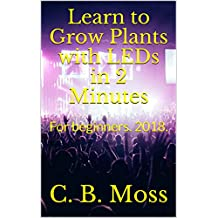 Learn to Grow Plants with LEDs in 2 Minutes: For beginners.  2018. (English Edition)