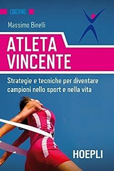 Atleta vincente: Strategie e tecniche per diventare campioni nello sport e nella vita di [Binelli, Massimo]