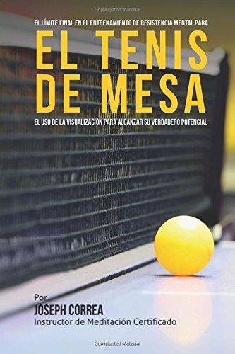 El Limite Final en el Entrenamiento de Resistencia Mental Para el Tenis de Mesa: El uso de la visualizacion para alcanzar su verdadero potencial por Joseph Correa (Instructor de Meditacion Certificado)