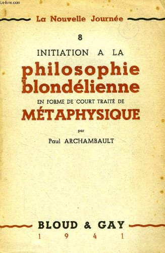 La nouelle journee - 8 - initiation a la philosophie blondelienne en forme de court traite de metaphysique