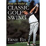 How to Build a Classic Golf Swing by Ernie Els (1999-03-24)