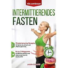 Intermittierendes Fasten für Anfänger: 75 kalorienarme Rezepte, mit denen du schnell und effektiv abnimmst, bis zu 2 Kilogramm pro Woche verlierst und ... essen kannst, was du willst (German Edition)