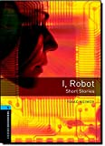 Oxford Bookworms Library: Stage 5: I, Robot - Short Stories: 1800 Headwords (Oxford Bookworms ELT)