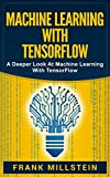 Machine Learning With Tensorflow: A Deeper Look At Machine Learning With TensorFlow