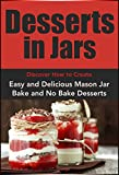 Desserts in Jars: Discover How to Create Easy and Delicious Mason Jar Bake and No Bake Desserts (Plus Over 20 Recipes to Get Started): Jar Recipes, Desserts, ... Jar Recipes, Desserts, Jar Recipes Book 1)