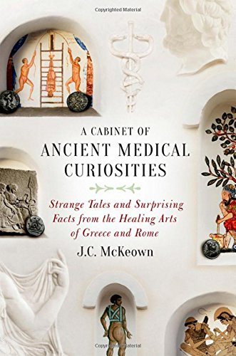 A Cabinet of Ancient Medical Curiosities: Strange Tales and Surprising Facts from the Healing Arts of Greece and Rome por J.C. McKeown