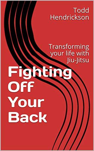 Fighting Off Your Back: Transforming your life with Jiu-Jitsu (English Edition)