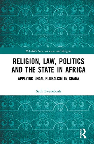 Religion, Law, Politics and the State in Africa: Applying Legal Pluralism in Ghana (ICLARS Series on Law and Religion) (English Edition)