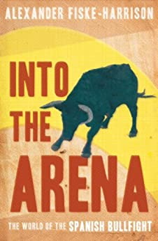 Into The Arena: The World of the Spanish Bullfight by [Fiske-Harrison, Alexander]