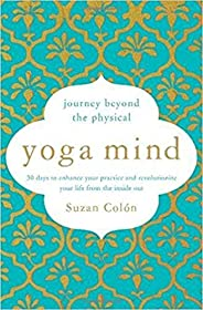 Yoga Mind: Journey Beyond the Physical, 30 Days to Enhance your Practice and Revolutionize Your Life From the Inside Out
