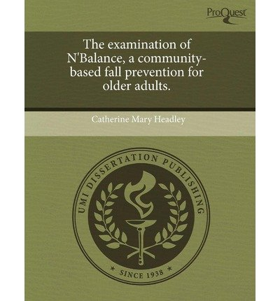 [ THE EXAMINATION OF N'BALANCE, A COMMUNITY-BASED FALL PREVENTION FOR OLDER ADULTS. ] The Examination of N'Balance, a Community-Based Fall Prevention for Older Adults. By Headley, Catherine Mary ( Author ) Sep-2011 [ Paperback ]
