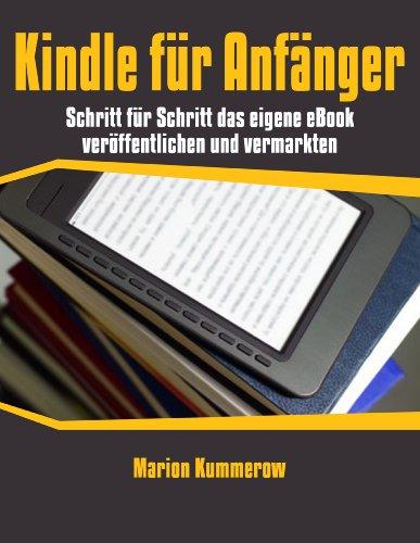 Kindle für Anfänger: Schritt für Schritt das eigene eBook veröffentlichen und vermarkten