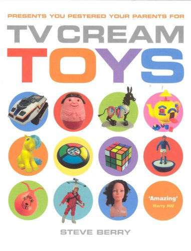 TV Cream's Toys: Presents You Pestered Your Parents For by Steve Berry