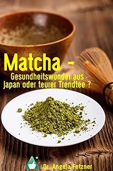 Matcha - Gesundheitswunder aus Japan oder teurer Trendtee? (German Edition) by [Fetzner, Dr. Angela]