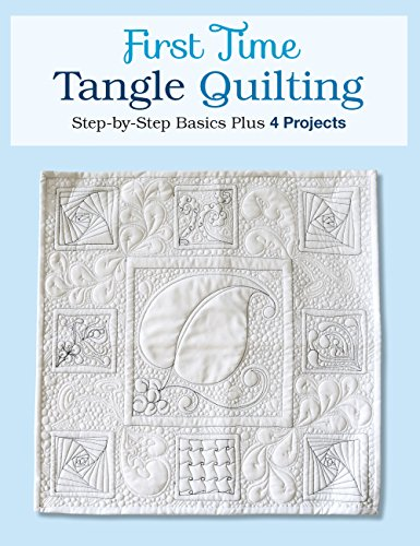 First Time Tangle Quilting: Step-By-Step Basics Plus 3 Projects
