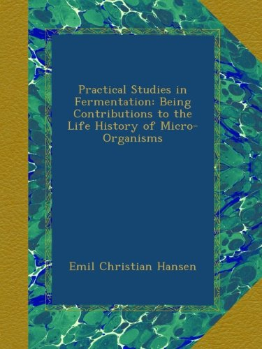 Practical Studies in Fermentation: Being Contributions to the Life History of Micro-Organisms