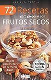 72 RECETAS PARA PREPARAR CON FRUTOS SECOS: Ideales para incluir en tu menú diario (Colección Cocina Fácil & Práctica nº 9)