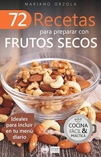 72 RECETAS PARA PREPARAR CON FRUTOS SECOS: Ideales para incluir en tu menú diario (Colección Cocina Fácil & Práctica nº 9) por Mariano Orzola
