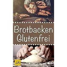 Brotbacken glutenfrei - Einfache und gesunde Rezepte ohne Gluten zum Nachbacken. Backen Sie Ihr eigenes Brot zu Hause! (German Edition)