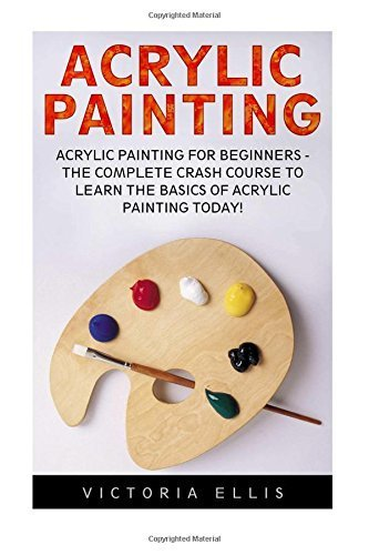 Acrylic Painting: Acrylic Painting For Beginners - The Complete Crash Course to Learn the Basics of Acrylic Painting Today! (Acrylic Painting Tutorial, Acrylic Painting Books, Acrylic Painting Course) by Victoria Ellis (2016-03-23)