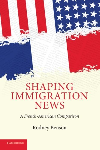 Shaping Immigration News: A French-American Comparison (Communication, Society and Politics)