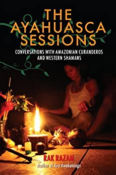 The Ayahuasca Sessions: Conversations with Amazonian Curanderos and Western Shamans par [Razam, Rak]