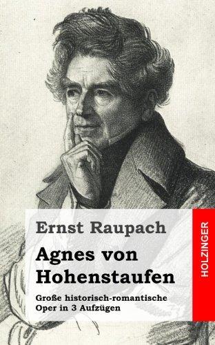 Agnes von Hohenstaufen: Große historisch-romantische Oper in 3 Aufzügen by Ernst Raupach (2013-03-01)