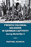 French Colonial Soldiers in German Captivity during World War II - Raffael Scheck